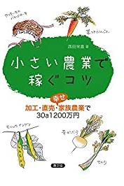 「小さい農業で稼ぐコツ」(西田栄喜)を読む。大規模・小規模農家を問わず大事なのは販売力